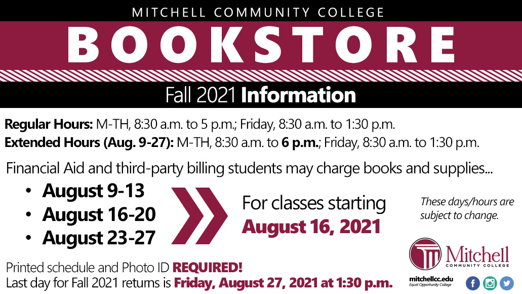 Mitchell Community College Bookstore Fall 2021 Information Regular Hours: Monday through Thursday, 8:30 a.m. to 5 p.m.; Friday, 8:30 a.m. to 1:30 p.m. Extended Hours (August 9-27): Monday through Thursday, 8:30 a.m. to 6 p.m.; Friday, 8:30 a.m. to 1:30 p.m.   Financial Aid and third-party billing students may charge books and supplies: August 9 through 13, August 16 through 20, August 23 through 27, for classes starting August 16, 2021. Printed schedule and photo ID required. Last day for Fall 2021 returns is Friday, August 27, 2021 at 1:30 p.m. These days/hours are subject to change.