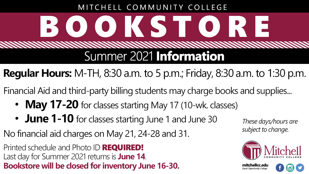 Bookstore Info  Summer 2021  Regular Hours M-TH, 8:30 a.m. to 5 p.m.  Friday, 8:30 a.m. to 1:30 p.m.  Financial Aid and third-party billing students may charge books and supplies May 17-20 for classes starting May 17, 2021. (10-wk. classes)  June 1-10 for classes starting June 1 and June 30.   These days/dates are subject to change.   No financial aid charges on May 21, 24-28 and 31. Printed Schedule and Photo ID REQUIRED!  Last day for Summer 2021 returns is June 14.  Bookstore will be closed for inventory June 16-30.