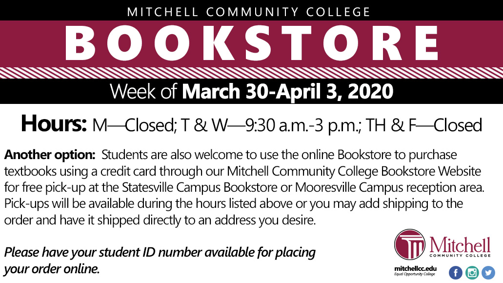 Week of March 30-April 3,2020. Hours: M—Closed; T	W—9:30 a.m.-3 p.m.; TH & F—Closed. Another option: Students are also welcome to use the online Bookstore to purchase textbooks using a credit card through our Mitchell Community College Bookstore Website for free pick-up at the Statesville Campus Bookstore or Mooresville Campus reception area. Pick-ups will be available during the hours listed above or you may add shipping to the order and have it shipped directly to an address you desire.