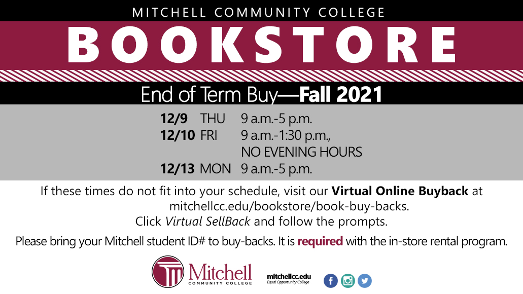 Mitchell Community College Bookstore End of Term Buy—Fall 2021 Thursday, December 9, 9 a.m. to 5 p.m. Friday, December 10, 9 a.m. to 1:30 p.m., no evening hours Monday, December 13, 9 a.m. to 5 p.m. If these times do not fit into your schedule, visit our Virtual Online Buyback at mitchellcc.edu/bookstore/book-buy-backs. Click Virtual SellBack and follow the prompts. Please bring your Mitchell student ID# to buy-backs. It is required with the in-store rental program