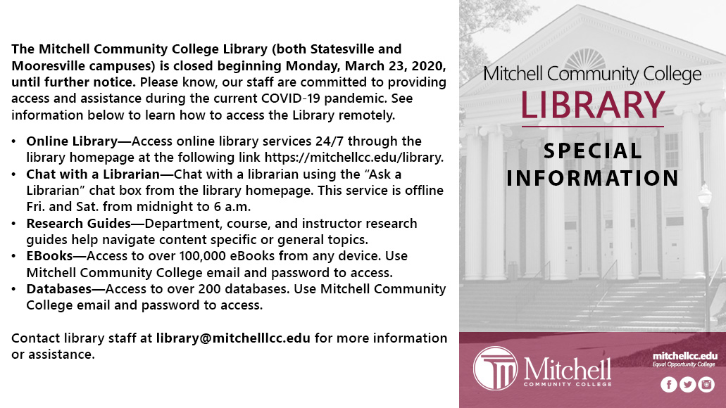 The Mitchell Community College Library (both Statesville and Mooresville campuses) is closed beginning Monday, March 23, 2020, until further notice. Please know, our staff are committed to providing access and assistance during the current COVID-19 pandemic. See information below to learn how to access the Library remotely. Online Library—Access online library services 24/7 through the library homepage at the following link https://mitchellcc.edu/library. Chat with a Librarian.—Chat with a librarian using