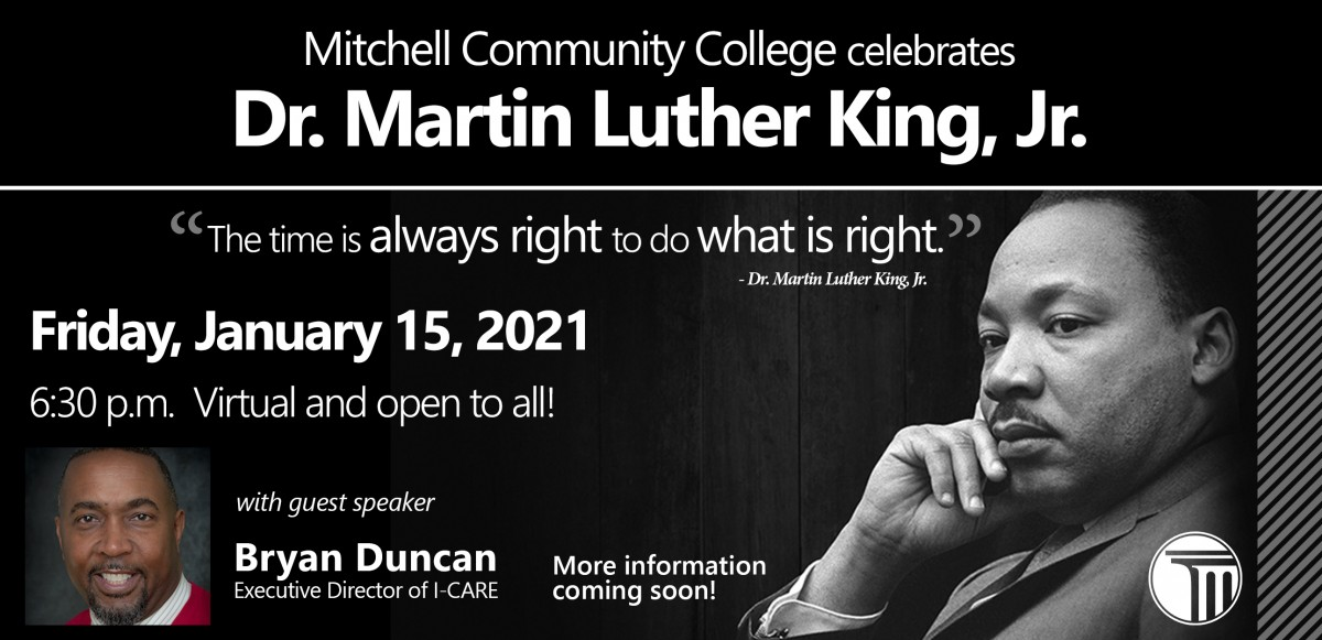 Mitchell Community College celebrates Dr. Martin Luther King, Jr. on Friday, January 15, 2021 at 6:30 p.m. The event will be virtual, free and open to the public. The 2021 speaker is Mr. Bryan Duncan, Executive Director of I-CARE.    More details including an event link are forthcoming.