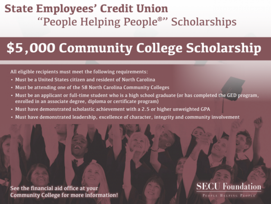 "State Employees' Credit Union. ""People Helping People®"" Scholarships. $5,000 Community College Scholarship. All eligible recipients must meet the following requirements:. •Must be a United States citizen and resident of North Carolina. •Must be attending one of the 58 North Carolina Community Colleges. •Must be an applicant or full-time student who is a high school graduate (or has completed the GED program, enrolled in an associate degree, diploma or certificate program). •Must have demonstrated scholastic achievement with a 2.5 or higher unweighted GPA. •Must have demonstrated leadership, excellence of character, integrity and community involvement. See the financial aid office at your Community College for more information!"