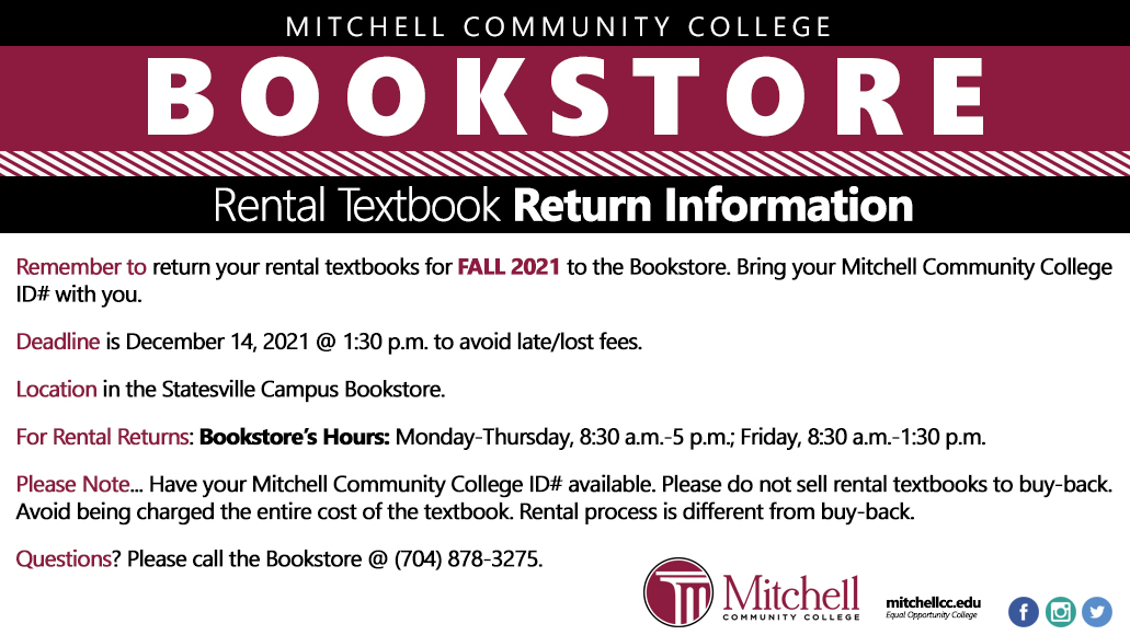Mitchell Community College Bookstore Rental Textbook Return Information Remember to return your rental textbooks for Fall 2021 to the Bookstore. Bring your Mitchell Community College ID# with you. Deadline is December 14, 2021 at 1:30 p.m. to avoid late/lost fees. Location in the Statesville Campus Bookstore. For rental returns: Bookstore Hours are Monday through Thursday, 8:30 a.m. through 5 p.m.; Friday, 8:30 a.m. through 1:30 p.m. Please note: Have your Mitchell Community College ID# available. Please to not sell rental textbooks to buy-back. Avoid being charged the entire cost of the textbook. Rental process is different from buy-back. Questions? Please call the Bookstore at (704) 878-3275.