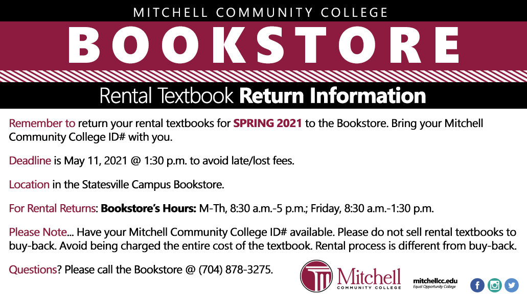 Rental Textbook Return  Information–Spring 2021   Remember to Return your rental textbooks for Spring 2021 to the Bookstore. Bring your Mitchell Community College ID# with you.  Deadline is May 11, 2021 @ 1:30 p.m. to avoid late/lost fees  Location in the Statesville Campus Bookstore    For Rental Returns: Bookstore's Hours: M-Th, 8:30 a.m.-5 p.m.; Friday, 8:30 a.m.-1:30 p.m.  Please Note: Have your Mitchell Community College ID# available. Please do not sell rental textbooks to buy-back. Avoid being charged the entire cost of the textbook. Rental process is different from buy-back.    Questions? Please call the Bookstore @ (704) 878-3275.