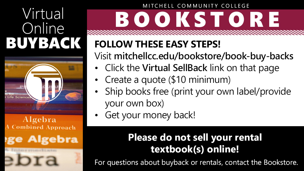 Virtual Online Buyback (Mitchell Community College Bookstore)  Follow these easy steps!  Visit mitchellcc.edu/bookstore/book-buy-backs •	Click the Virtual SellBack link on that page •	Create a quote ($10 minimum) •	Ship books free (print your own label/provide your own box) •	Get your money back!  Please do not sell your rental textbook(s) online! For questions about buyback or rentals, contact the Bookstore.