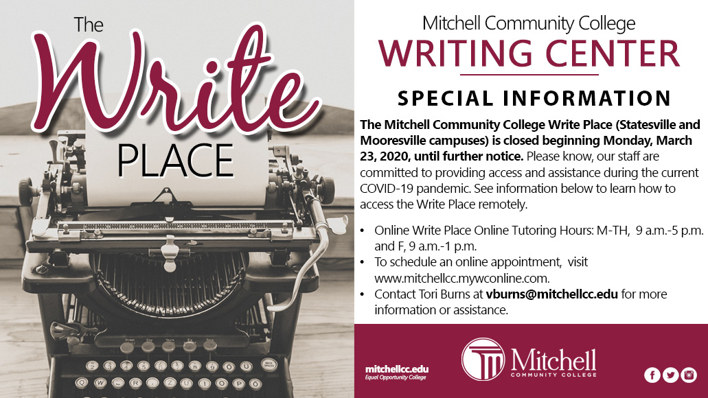 <br /> Mitchell Community College</p> <p>WRITING CENTER SPECIAL INFORMATION.</p> <p>The Mitchell Community College Write Place (Statesville and<br /> Mooresville campuses) is closed beginning Monday, March</p> <p>23,2020, until further notice. Please know, our staff are<br /> committed to providing access and assistance during the current<br /> 2OVID-19 pandemic. See information below to learn how to<br /> access the Write Place remotely.</p> <p>•	Online Write Place Online Tutoring Hours: M-TH, 9 a.m.-5 p.m.<br /> and F, 9a.m.-1 p.m.</p> <p>•	To schedule an online appointment, visit</p> <p>www.mitchellcc.mywconline.com.</p> <p>•	Contact Tori Bums at vburns@mitchellcc.edu for more<br /> information or assistance.</p> <p>