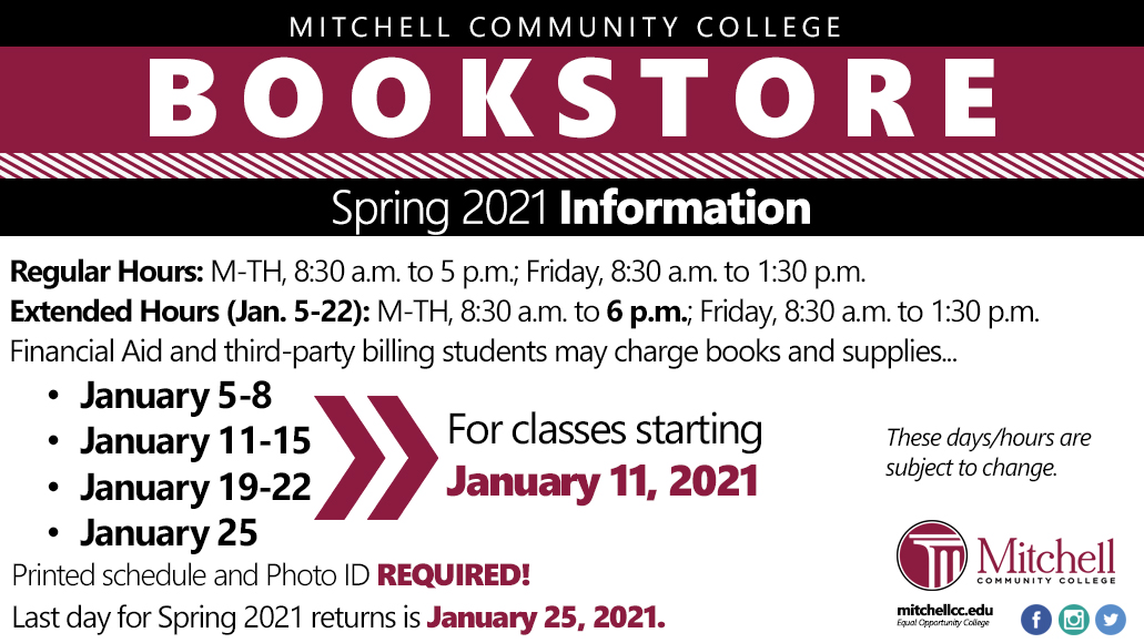 Bookstore Info  Spring 2021  Regular Hours M-TH, 8:30 a.m. to 5 p.m.  Friday, 8:30 a.m. to 1:30 p.m.  Extended Hours (January 5-22) M-TH, 8:30 a.m. to 6 p.m. Friday, 8:30 a.m. to 1:30 p.m.  Financial Aid and third-party billing students may charge books and supplies January 5-8, January 11-15, January 19-22 and January 25 for classes starting January 11, 2021.  These days/dates are subject to change.   Printed Schedule and Photo ID REQUIRED!   Last day for Spring 2021 returns is January 25, 2021.