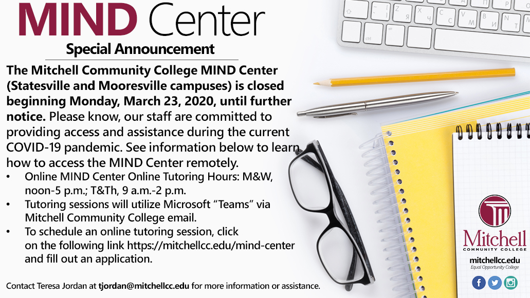 "MIND Center Special Announcement. The Mitchell Community College MIND Center (Statesville and Mooresville campuses) is closed beginning Monday, March 23, 2020, until further notice. Please know, our staff are committed to providing access and assistance during the current COVID-19 pandemic. See information below to leap how to access the MIND Center remotely.	Online MIND Center Online Tutoring Hours: M&W, noon-5 p.m.; T&Th, 9 a.m.-2 p.m.Tutoring sessions will utilize Microsoft ""Teams"" via Mitchell Community College email. To schedule an online tutoring session, click on the following link https://mitchellcc.edu/mind-center and fill out an application. Contact Teresa Jordan at tjordan@mitchellcc.edu for more information or assistance."