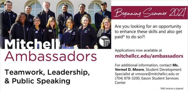 Mitchell Ambassadors –Are you looking for an opportunity to enhance these skills and also get paid* to do so?! –  Applications now available at mitchellcc.edu/ambassadors  For additional information, contact Ms. Vermel D. Moore, Student Development Specialist at vmoore@mitchellcc.edu or (704) 878-3200, Eason Student Services Center