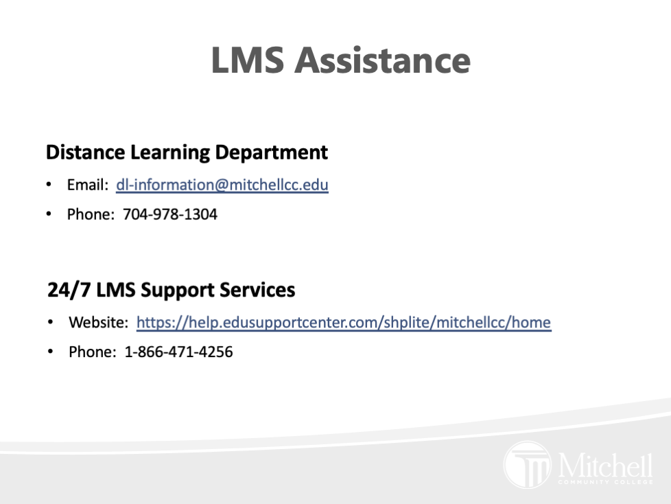 Distance Learning Department Email:  dl-information@mitchellcc.edu Phone:  704-978-1304 . 24/7 LMS Support Services Website:  https://help.edusupportcenter.com/shplite/mitchellcc/home Phone:  1-866-471-4256