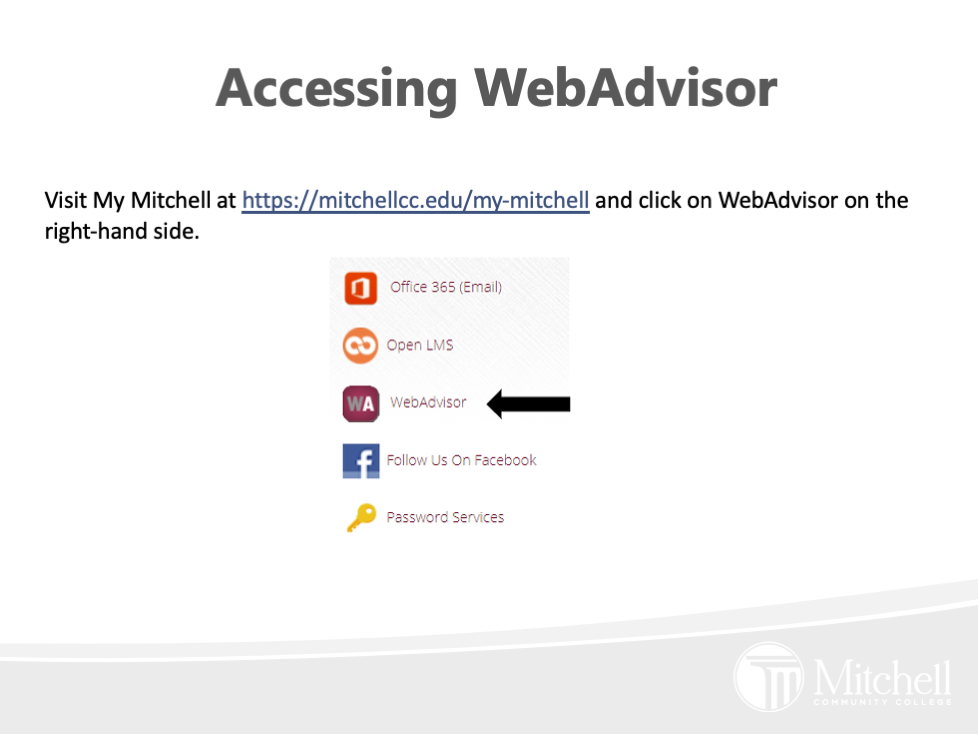 Visit My Mitchell at https://mitchellcc.edu/my-mitchell and click on WebAdvisor on the right-hand side.