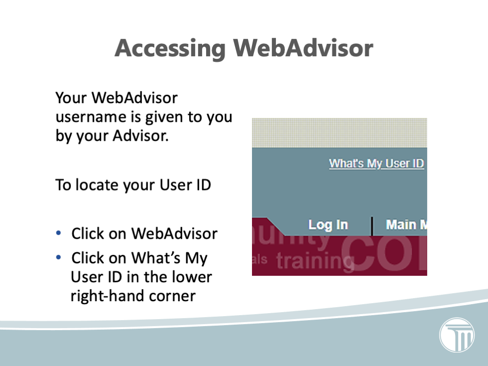 Your WebAdvisor username is given to you by your Advisor.  To locate your User ID  Click on WebAdvisor Click on What's My User ID in the lower right-hand corner