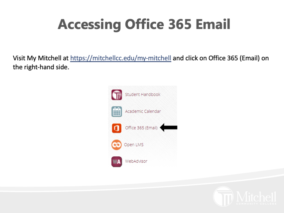 Visit My Mitchell at https://mitchellcc.edu/my-mitchell and click on Office 365 (Email) on the right-hand side.