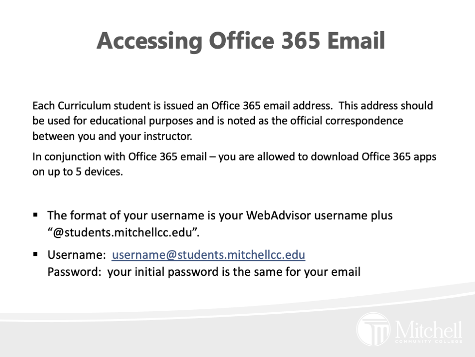 """Each Curriculum student is issued an Office 365 email address.  This address should be used for educational purposes and is noted as the official correspondence between you and your instructor.   In conjunction with Office 365 email – you are allowed to download Office 365 apps on up to 5 devices.  The format of your username is your WebAdvisor username plus """"@students.mitchellcc.edu"""". Username:  username@students.mitchellcc.eduPassword:  your initial password is the same for your email"""