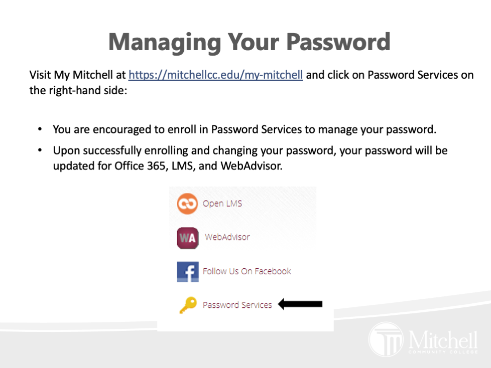 Visit My Mitchell at https://mitchellcc.edu/my-mitchell and click on Password Services on the right-hand side: You are encouraged to enroll in Password Services to manage your password.   Upon successfully enrolling and changing your password, your password will be updated for Office 365, LMS, and WebAdvisor.