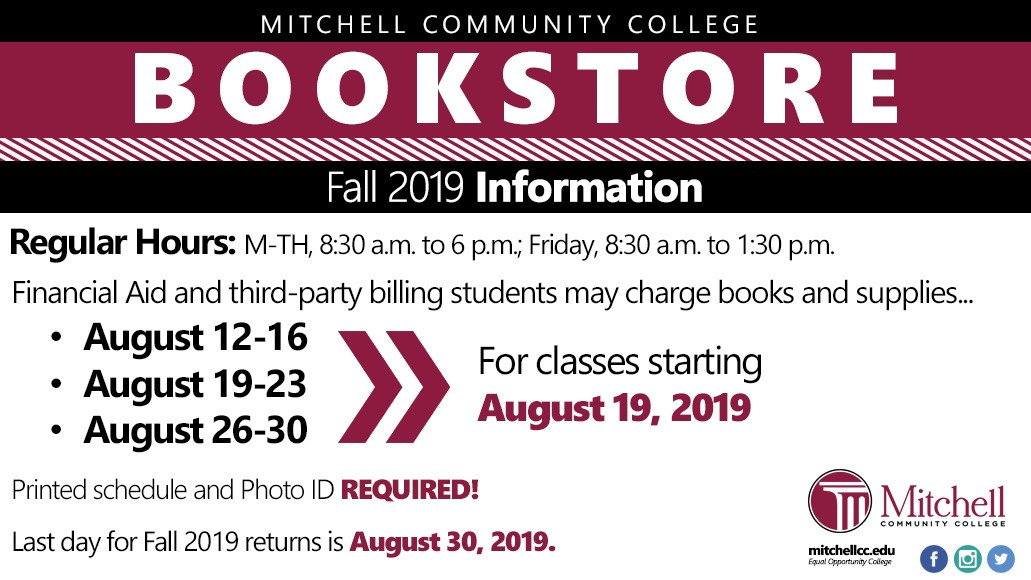 Bookstore Info Fall 2019 Regular Hours M-TH, 8:30 a.m. to 6 p.m. Friday, 8:30 a.m. to 1:30 p.m. Financial Aid and third-party billing students may charge books and supplies... August 12-16, August 19-23 and August 26-30 for classes starting August 19, 2019. Last day for Fall 2019 returns is August 30, 2019. Printed Schedule and Photo ID REQUIRED!