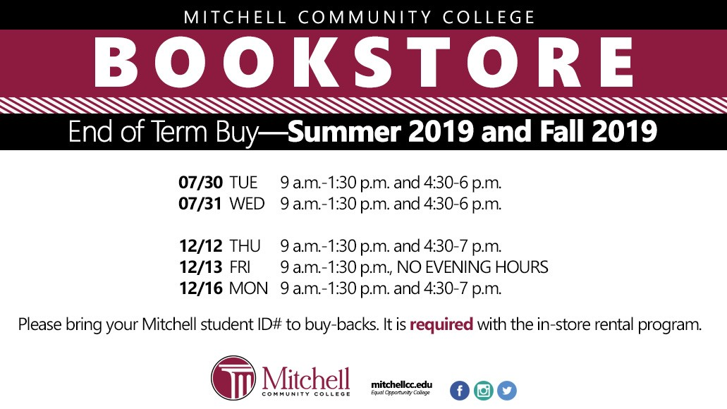 End of Term Buy Summer and Fall 2019 Summer and Fall 2019 07/30 TUE 9 a.m.-1:30 p.m. and 4:30-6 p.m. 07/31 WED 9 a.m.-1:30 p.m. and 4:30-6 p.m. 12/12 THU 9 a.m.-1:30 p.m. and 4:30-7 p.m. 12/13 FRI 9 a.m.-1:30 p.m.; NO EVENING HOURS 12/16 MON 9 a.m.-1:30 p.m. and 4:30-7 p.m. Please bring your Mitchell student ID# to buy-backs. It is required with the in-store rental program.
