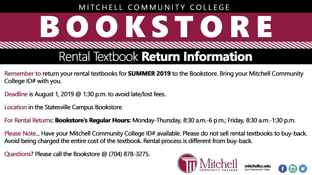 Rental Textbook Return Information–Summer 2019 Remember to... Return your rental textbooks for Summer 2019 to the Bookstore. Bring your Mitchell Community College ID# with you. Deadline... August 1, 2019 @ 1:30 p.m. to avoid late/lost fees Location... Statesville Campus Bookstore For Rental Returns... Bookstore's Regular Hours Monday-Thursday 8:30 a.m.-6 p.m. Friday 8:30 a.m.-1:30 p.m. Please Note... Have your Mitchell Community College ID# available Please do not sell rental textbooks to buy-back Avoid being charged the entire cost of the textbook Rental process is different from buy-back Questions... Please call the Bookstore @ (704) 878-3275.
