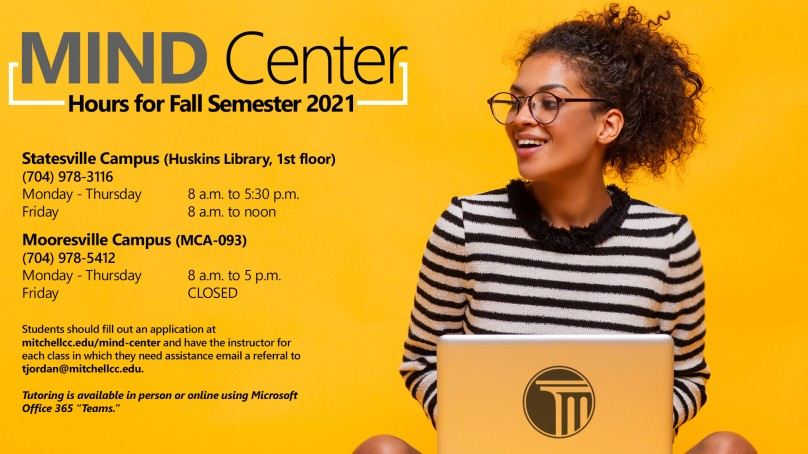 MIND Center Hours for Fall Semester 2021     Statesville Campus (Huskins Library, 1st floor)  (704) 978-3116  Monday - Thursday              8 a.m. to 5:30 p.m.  Friday                                                             8 a.m. to noon   Mooresville Campus (MCA-093)  (704) 978-5412  Monday - Thursday              8 a.m. to 5 p.m.  Friday                                                             CLOSED     Students should fill out an application at mitchellcc.edu/mind-center and have the instructor