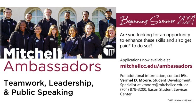 Mitchell Ambassadors  Teamwork, Leadership, and Public Speaking     Beginning Summer 2021     Are you looking for an opportunity to enhance thee skills and also get paid* to do so?!     Applications now available at mitchellcc.edu/ambassadors     For additional information, contact Ms. Vermel D. Moore, Student Development Specialist, at vmoore@mitchellcc.edu or (704) 878-3200, Eason Student Services Center     *Will receive a stipend.