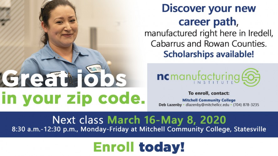 NC Manufacturing Institute Discover your new career path, manufactured right here in Iredell, Cabarrus and Rowan Counties. Scholarships available! To enroll, contact: Mitchell Community College's Deb Lazenby. Email her at dlazenby@mitchellcc.edu or call [704) 878-3235  Next class March 16-May 8, 2020 8:30 a.m.-12:30 p.m., Monday-Friday at Mitchell Community College, Statesville in your zip code. Enroll today!