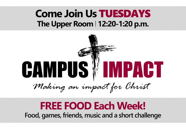 Campus Impact - Making an Impact for Christ Come Join Us TUESDAYS at The Upper Room 12:20-1:20 p.m. FREE FOOD Each Week! Food, games, friends, music and a short challenge