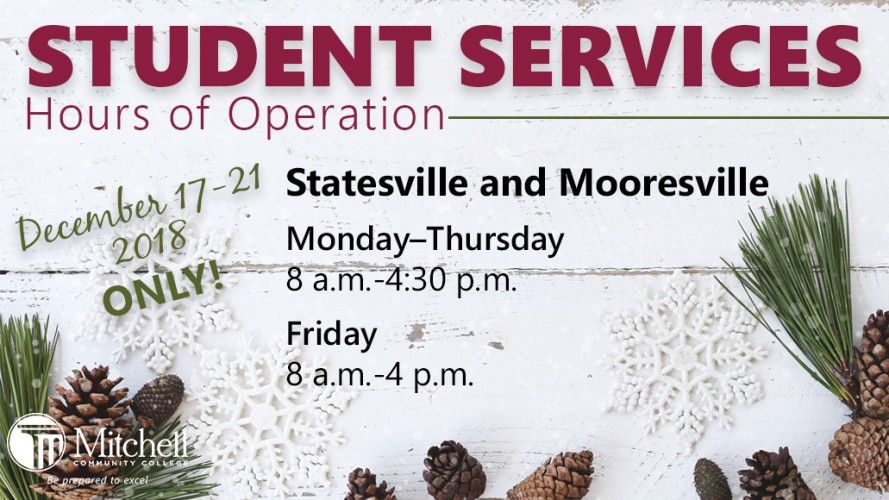 Student Services Hours of Operation over Winter Break 2018. Only for December 17-21, 2018. Statesville and Mooresville, Monday through Thursday 8 a.m. to 4:30 p.m. Friday 8 a.m. to 4 p.m.