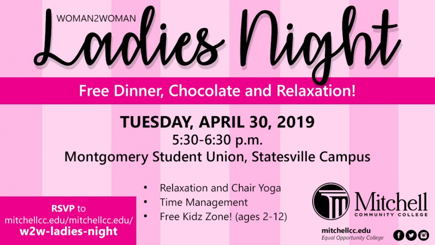 Woman2Woman presents Ladies Night.  You can expect free dinner, chocolate and relaxation! There will be Relaxation and Chair Yoga, Time management, Free Kids Zone! (Ages 2-12). The event is being held Tuesday, April 30, 2019 5:30-6:30 p.m. at the Montgomery Student Union, on the Statesville Campus.  RSVP to mitchellcc.edu/w2w-ladies-night.