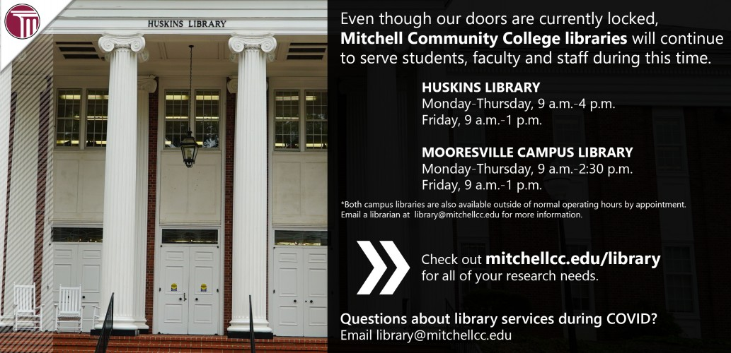 Even though our doors are currently locked, Mitchell Community College libraries will continue to serve students, faculty and staff during this time.  Huskins Library  Monday-Thursday, 9 a.m.-4 p.m.  Friday, 9 a.m.-1 p.m.  Mooresville Campus Library  Monday-Thursday, 9 a.m.-2:30 p.m.  Friday, 9 a.m.-1 p.m.  *Both campus libraries are also available outside of normal operating hours by appointment. Email a librarian at  library@mitchellcc.edu for more information.  Check out mitchellcc.edu/library for all.