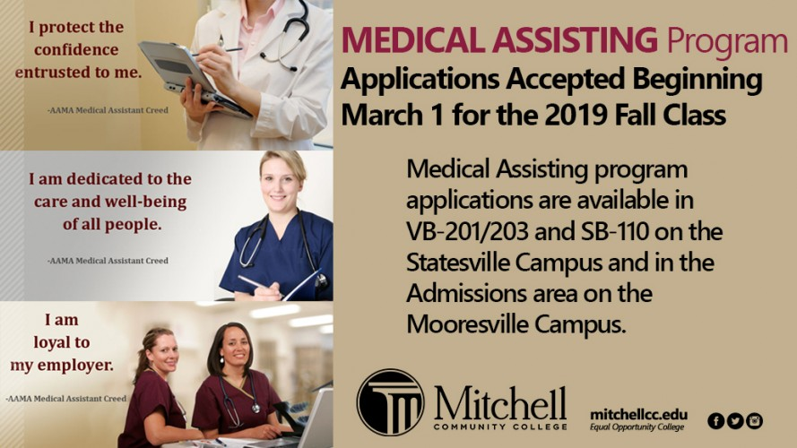MEDICAL ASSISTING Program Applications Accepted Beginning March 1 for the 2019 Fall Class. Medical Assisting program applications are available in VB-201/203 and SB-110 on the Statesville Campus and in the Admissions area on the Mooresville Campus.
