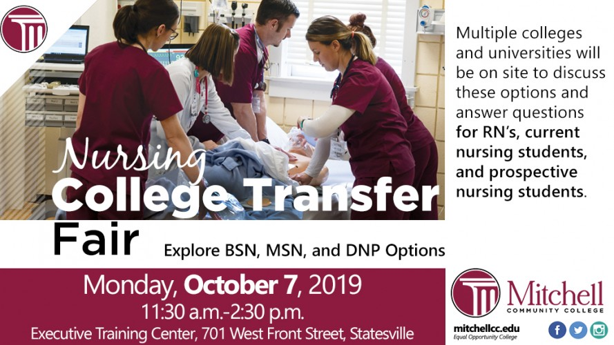 Nursing College Transfer Fair. Explore BSN, MSN, and DNP Options. Monday, October 7, 2019, 11:30 a.m. to 2:30 p.m. in the Executive Training Center, 701 West Front Street, Statesville.  Multiple colleges and universities will be on site to discuss these options and answer questions for RN's, current nursing students, and prospective nursing students.