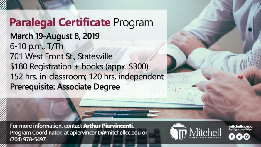Paralegal Certificate Program - March 19-August 8, 2019 6-10 p.m., T/Th 701 West Front St., Statesville $180 Registration + books (appx. $300) 152 hrs. in-classroom; 120 hrs. independent Prerequisite: Associate Degree. For more information, contact Arthur Piervincenti, Program Coordinator, at apiervincenti@mitchellcc.edu or  (704) 978-5497.