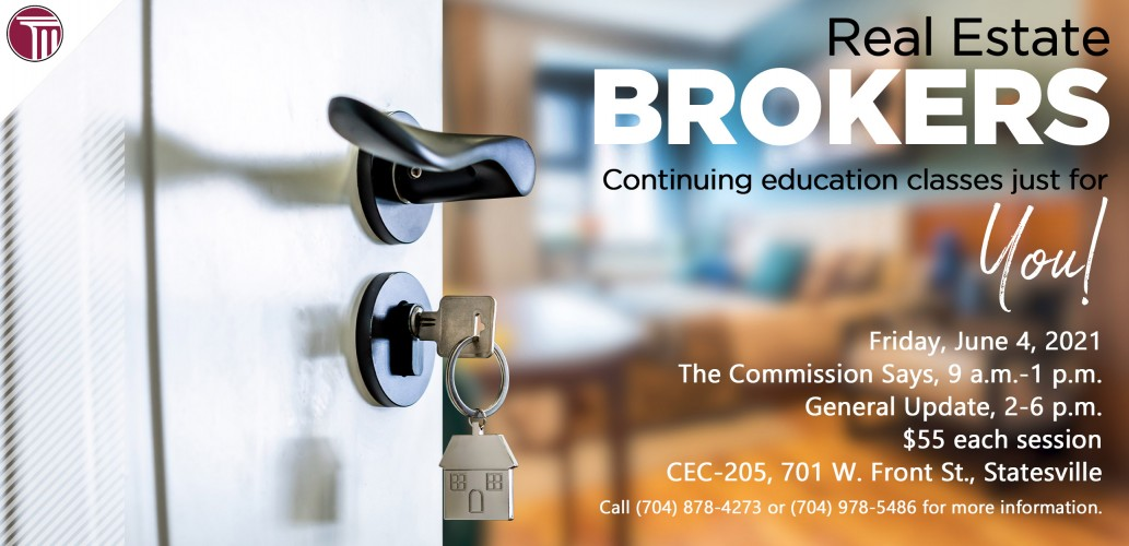 Real Estate Brokers  Continuing education classes just for YOU!     Friday, June 4, 2021  The Commission Says, 9 a.m.-1 p.m.  General Update, 2-6 p.m.  $55 each session  CEC-205, 701 W. Front St., Statesville  Call (704) 878-4273 or (704) 978-5486 for more information.