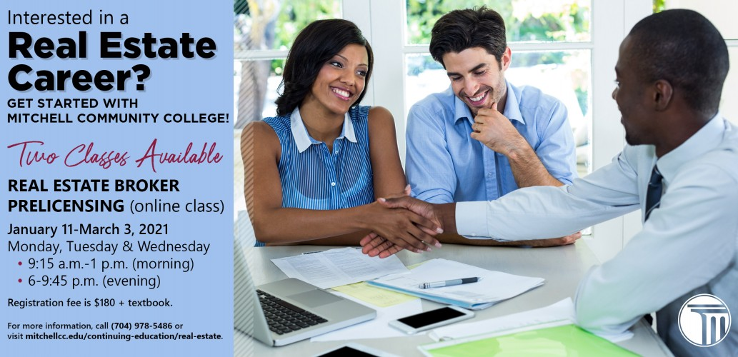 Interested in a Real Estate Career?   Get started with Mitchell Community College!     Two Classes Available     Real Estate Broker Prelicensing (online class)   January 11-March 3, 2021  Monday, Tuesday & Wednesday            •         9:15 a.m.-1 p.m. (morning)            •         6-9:45 p.m. (evening)   Registration fee is $180 + textbook.   For more information, call (704) 978-5486 or visit mitchellcc.edu/continuing-education/real-estate.