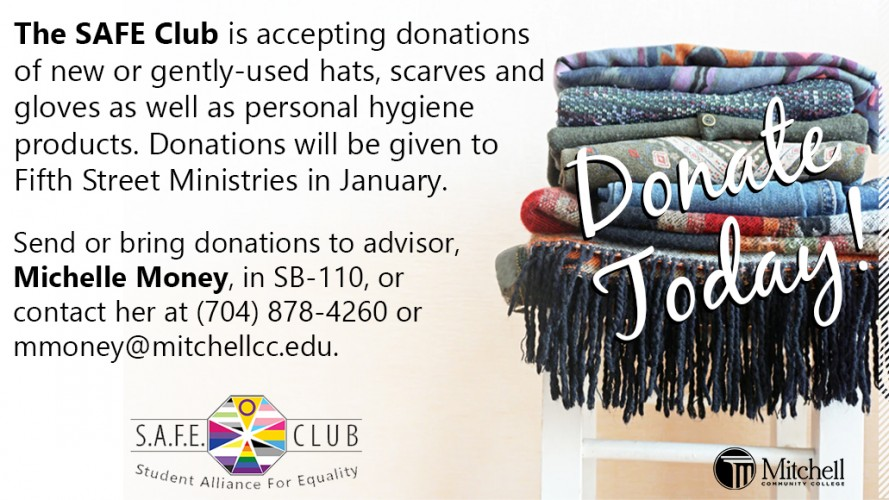 The SAFE Club is accepting donations of new or gently-used hats, scarves and gloves as well as personal hygiene products. Donations will be given to Fifth Street Ministries in January.  Send or bring donations to advisor, Michelle Money, in SB-110, or contact her at (704) 878-4260 or mmoney@mitchellcc.edu.