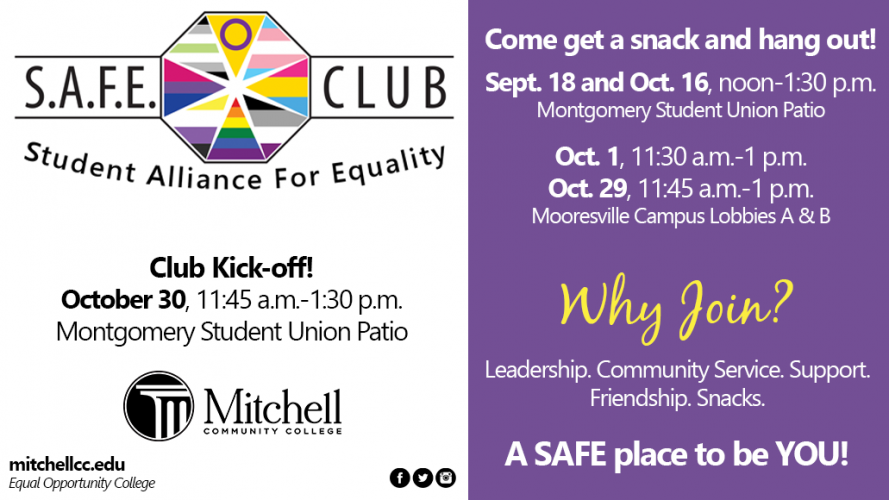 What does S.A.F.E. Club stand for? Student Alliance For Equality!   Come get snacks and hang out! Sept. 18 and Oct. 16, noon- 1:30 p.m. Montgomery Student Union Patio.   Mooresville Campus Lobbies A&B Oct. 1, 11:30 a.m. - 1p.m. Oct. 29, 11:45 a.m. -1 p.m.  Join us for the club Kick-off! October 30, 11:45 a.m.-1:30 p.m. Montgomery Student Union Patio.   Why Join? Leadership. Community Service. Support. Friendship. Snacks. A SAFE place to be YOU!  Students, employees, and community members welcome.