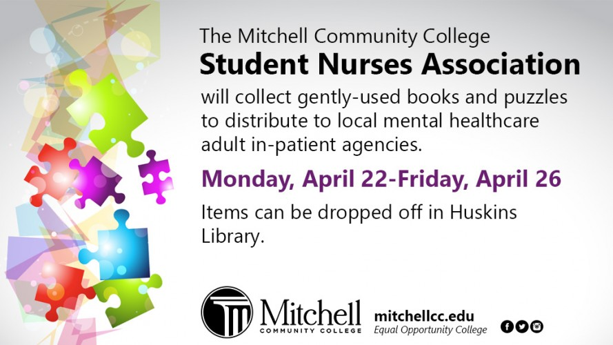The Mitchell Community College Student Nurses Association will collect gently-used books and puzzles to distribute to local mental healthcare adult in-patient agencies. Monday, April 22-Friday, April 26, 2019. Items can be dropped off in Huskins Library.