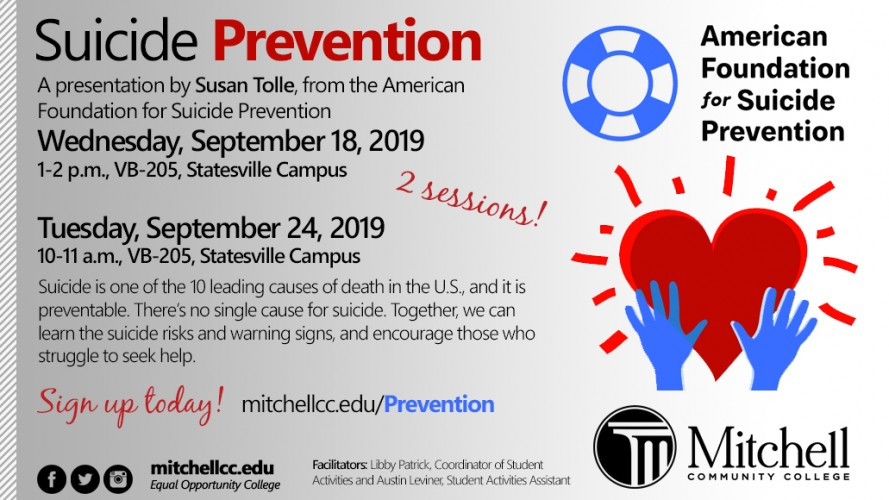 Suicide Prevention  A presentation by Susan Tolle, from the American Foundation for Suicide Prevention. Wednesday, September 18,2019 1-2 p.m., VB-205, Statesville Campus. There will be two sessions.  Suicide is one of the 10 leading causes of death in the U.S. and it is preventable. There's no single cause for suicide. Together, we an learn the suicide risks and warning signs, and encourage those who struggle to see help.  Sign up today! Visit mitchellcc.edu/Prevention