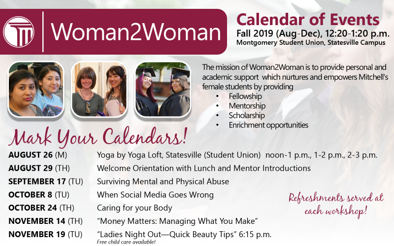 Calendar of Events Fall 2019 (Aug-Dec), 12:20-1:20 p.m. Montgomery Student Union, Statesville Campus  The mission of Woman2Woman is to provide personal and academic support which nurtures and empowers Mitchell's female students by providing •	Fellowship •	Mentorship •	Scholarship •	Enrichment opportunities  AUGUST 26(M) Yoga by Yoga Loft, Statesville (Student Union) noon-1 p.m., 1-2 p.m., 2-3 p.m.  AUGUST 29 (TH) Welcome Orientation with Lunch and Mentor Introductions  SEPTEMBER 17 (TU) Surviving Mental an